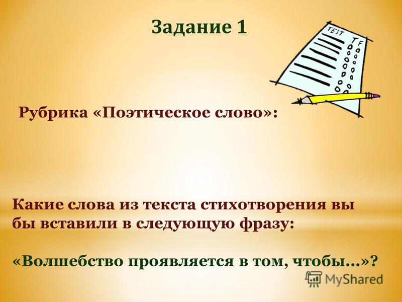 Задание 1 Какие слова из текста стихотворения вы бы вставили в следующую фразу: «Волшебство проявляется в том, чтобы...»? Рубрика «Поэтическое слово»: