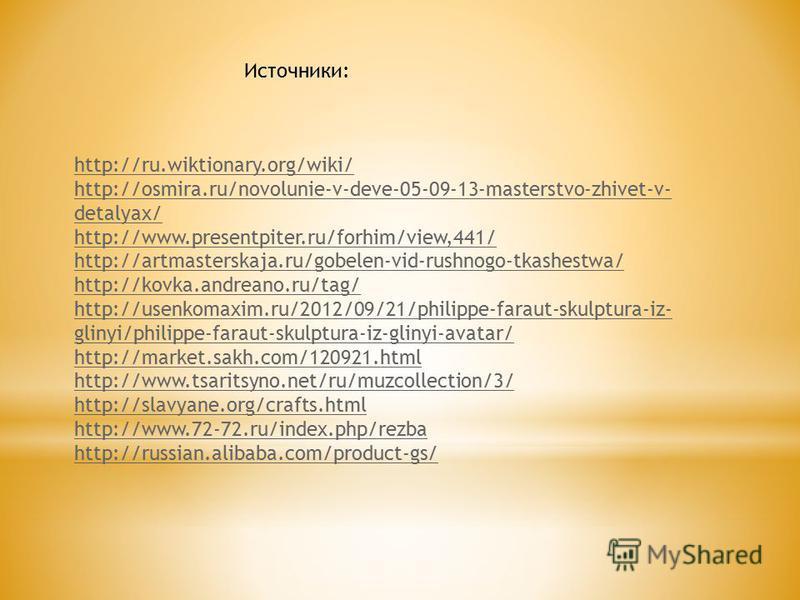 Источники: http://ru.wiktionary.org/wiki/ http://osmira.ru/novolunie-v-deve-05-09-13-masterstvo-zhivet-v- detalyax/ http://www.presentpiter.ru/forhim/view,441/ http://artmasterskaja.ru/gobelen-vid-rushnogo-tkashestwa/ http://kovka.andreano.ru/tag/ ht