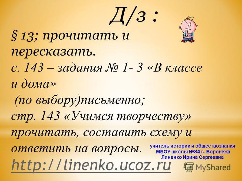 Д/з : § 13; прочитать и пересказать. с. 143 – задания 1- 3 « В классе и дома » (по выбору)письменно; стр. 143 «Учимся творчеству» прочитать, составить схему и ответить на вопросы. http://linenko.ucoz.ru http://linenko.ucoz.ru учитель истории и общест