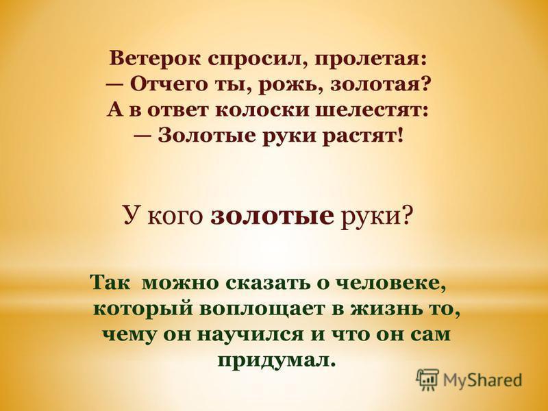 Ветерок спросил, пролетая: Отчего ты, рожь, золотая? А в ответ колоски шелестят: Золотые руки растят! У кого золотые руки? Так можно сказать о человеке, который воплощает в жизнь то, чему он научился и что он сам придумал.