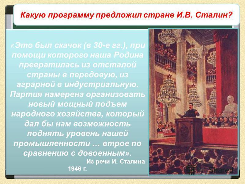 Экономические дискуссии 1945-1946 гг. Какую программу предложил стране И.В. Сталин? «Это был скачок (в 30-е гг.), при помощи которого наша Родина превратилась из отсталой страны в передовую, из аграрной в индустриальную. Партия намерена организовать
