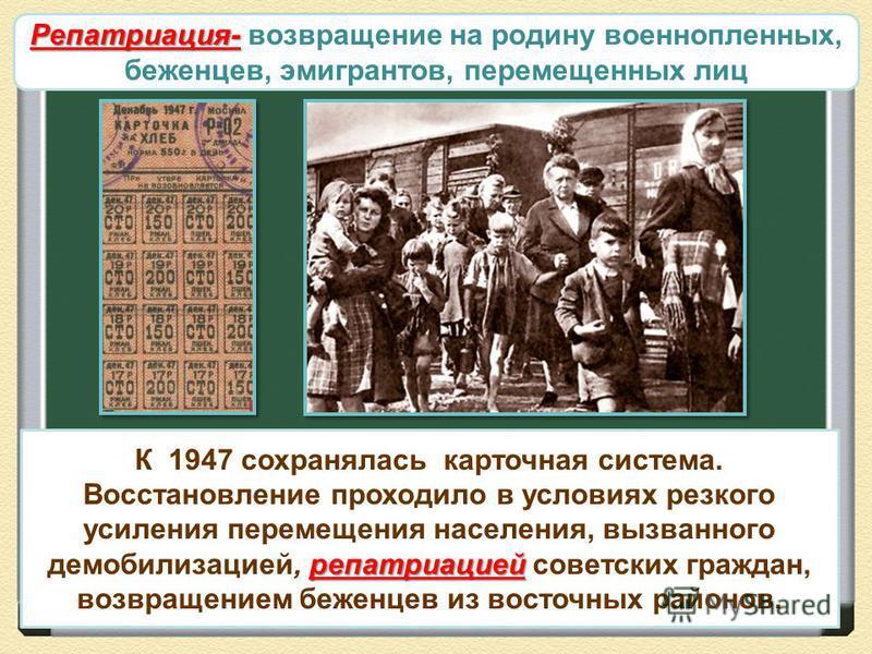 Развитие промышленности репатриацией К 1947 сохранялась карточная система. Восстановление проходило в условиях резкого усиления перемещения населения, вызванного демобилизацией, репатриацией советских граждан, возвращением беженцев из восточных район