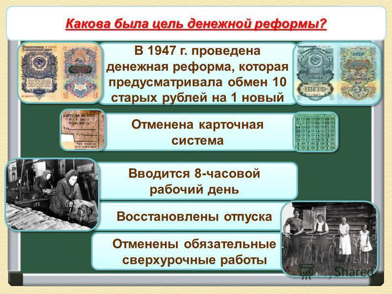 Снятие ограничений военного времени В 1947 г. проведена денежная реформа, которая предусматривала обмен 10 старых рублей на 1 новый Отменена карточная система Отменена карточная система Вводится 8-часовой рабочий день Вводится 8-часовой рабочий день