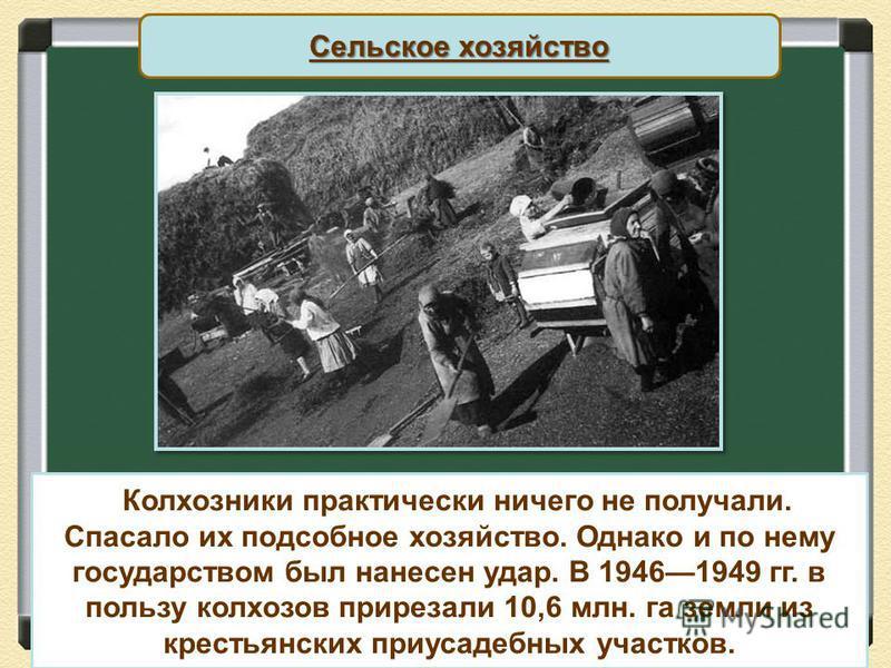 Сельское хозяйство Колхозники практически ничего не получали. Спасало их подсобное хозяйство. Однако и по нему государством был нанесен удар. В 19461949 гг. в пользу колхозов прирезали 10,6 млн. га земли из крестьянских приусадебных участков.