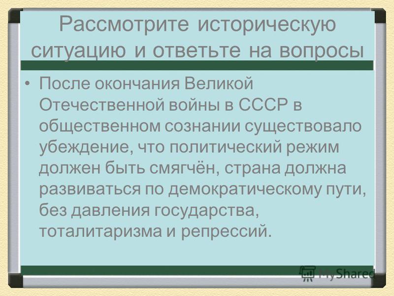 Рассмотрите историческую ситуацию и ответьте на вопросы После окончания Великой Отечественной войны в СССР в общественном сознании существовало убеждение, что политический режим должен быть смягчён, страна должна развиваться по демократическому пути,