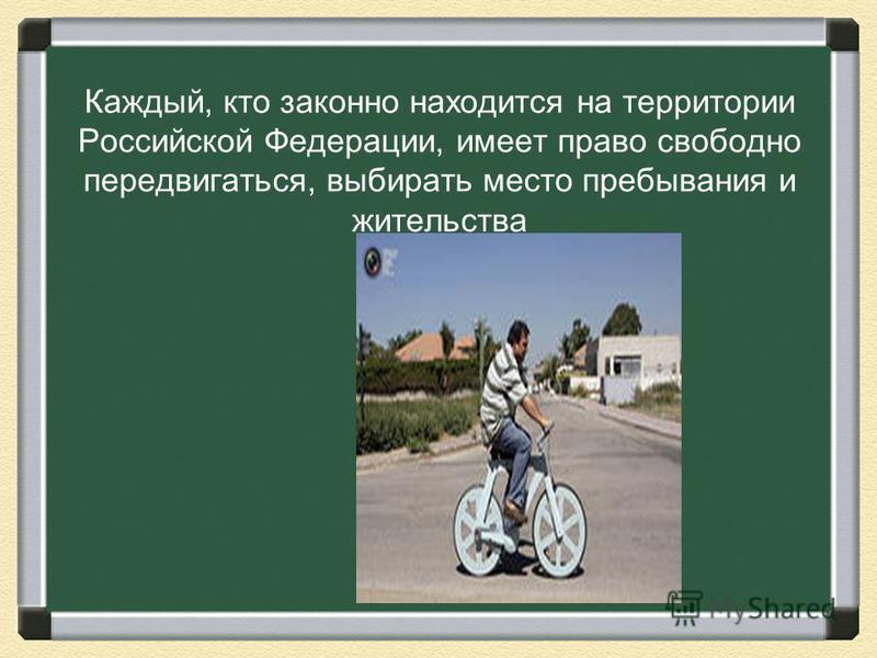Каждый, кто законно находится на территории Российской Федерации, имеет право свободно передвигаться, выбирать место пребывания и жительства