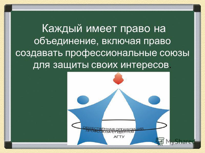 Каждый имеет право на объединение, включая право создавать профессиональные союзы для защиты своих интересов.