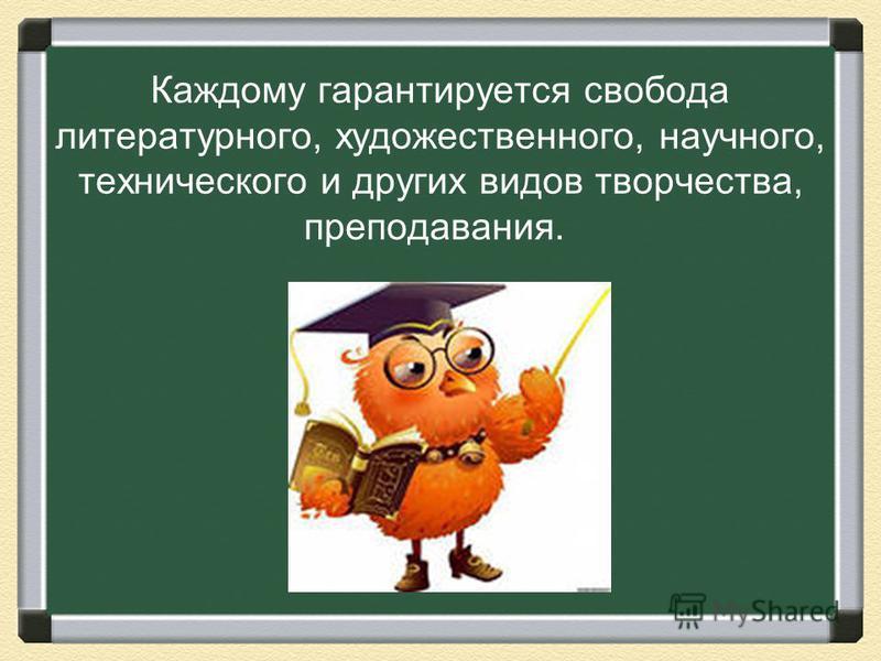 Каждому гарантируется свобода литературного, художественного, научного, технического и других видов творчества, преподавания.
