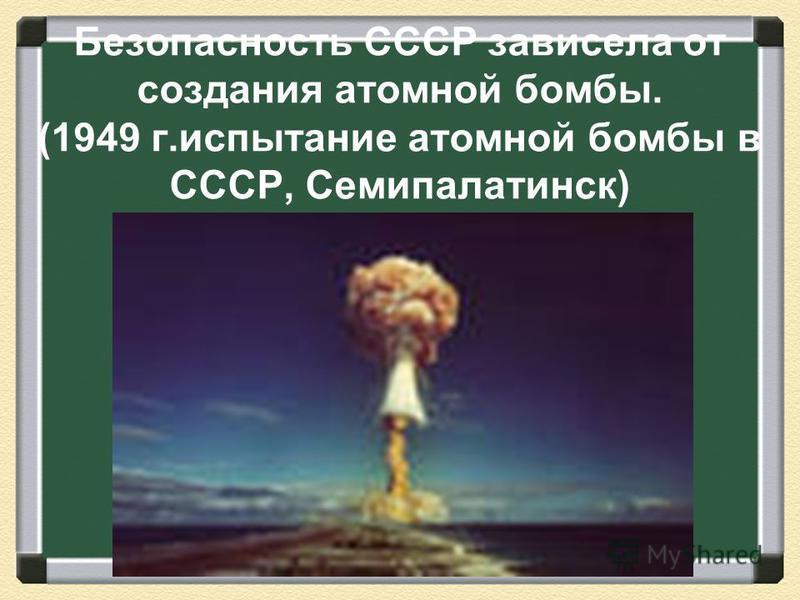 Безопасность СССР зависела от создания атомной бомбы. (1949 г.испытание атомной бомбы в СССР, Семипалатинск)