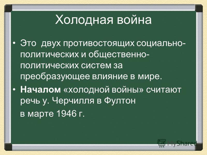 Холодная война Это двух противостоящих социально- политических и общественно- политических систем за преобразующее влияние в мире. Началом «холодной войны» считают речь у. Черчилля в Фултон в марте 1946 г.