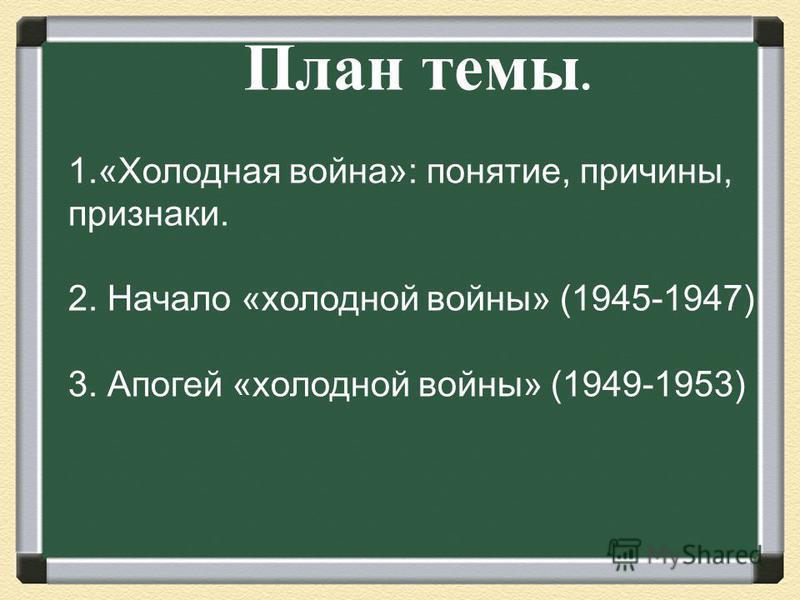 План темы. 1.«Холодная война»: понятие, причины, признаки. 2. Начало «холодной войны» (1945-1947) 3. Апогей «холодной войны» (1949-1953)