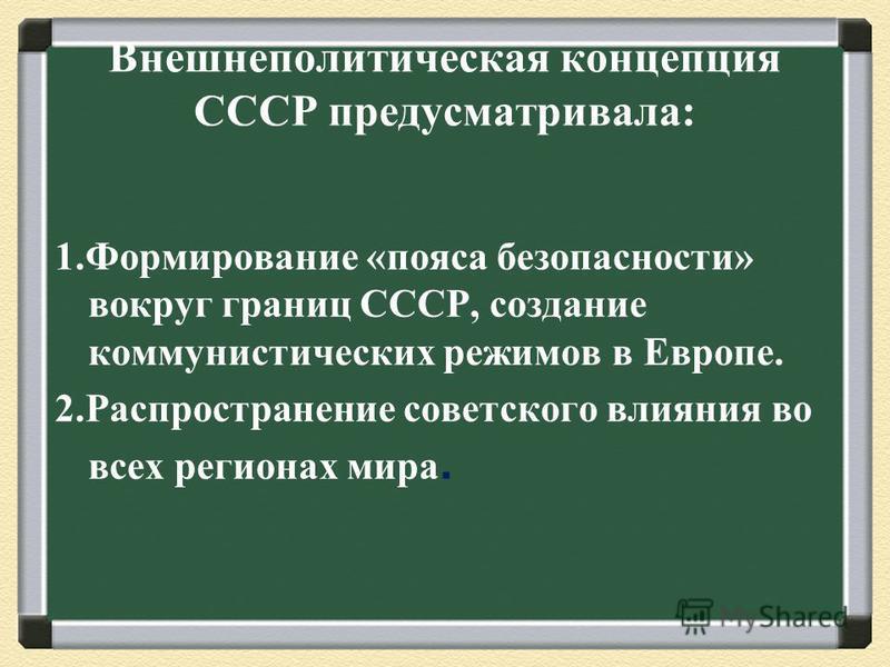 Внешнеполитическая концепция СССР предусматривала: 1. Формирование «пояса безопасности» вокруг границ СССР, создание коммунистических режимов в Европе. 2. Распространение советского влияния во всех регионах мира.