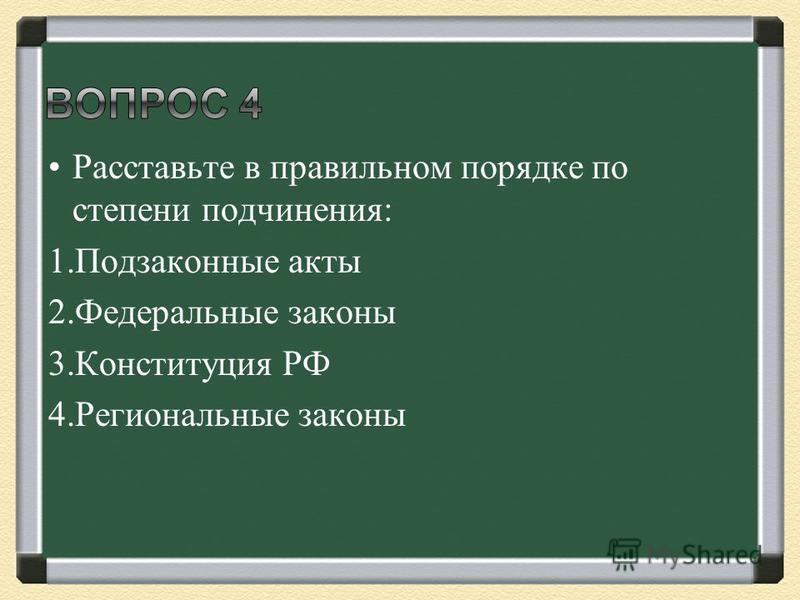 Расставьте в правильном порядке по степени подчинения: 1. Подзаконные акты 2. Федеральные законы 3. Конституция РФ 4. Региональные законы