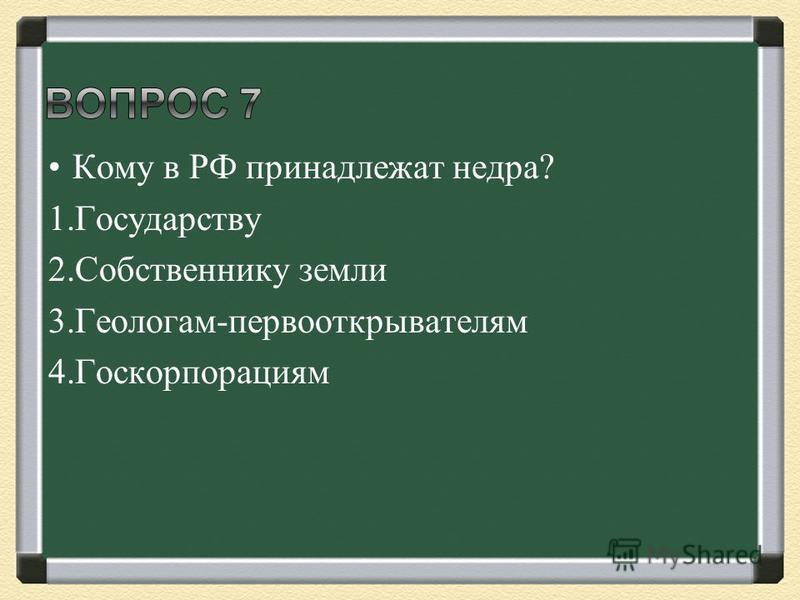 Кому в РФ принадлежат недра? 1. Государству 2. Собственнику земли 3.Геологам-первооткрывателям 4.Госкорпорациям