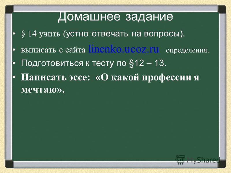 Домашнее задание § 14 учить ( устно отвечать на вопросы). выписать с сайта linenko.ucoz.ru определения. Подготовиться к тесту по §12 – 13. Написать эссе: «О какой профессии я мечтаю».