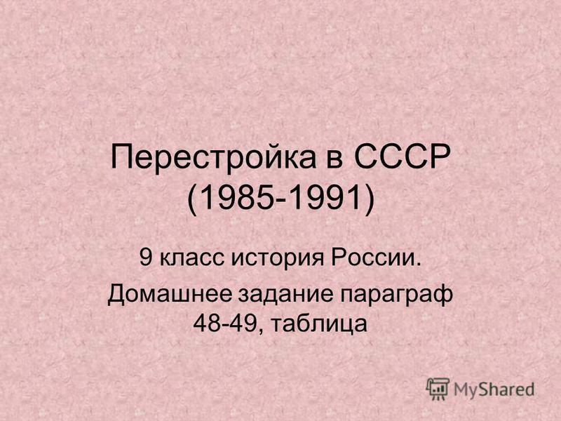 Перестройка в СССР (1985-1991) 9 класс история России. Домашнее задание параграф 48-49, таблица