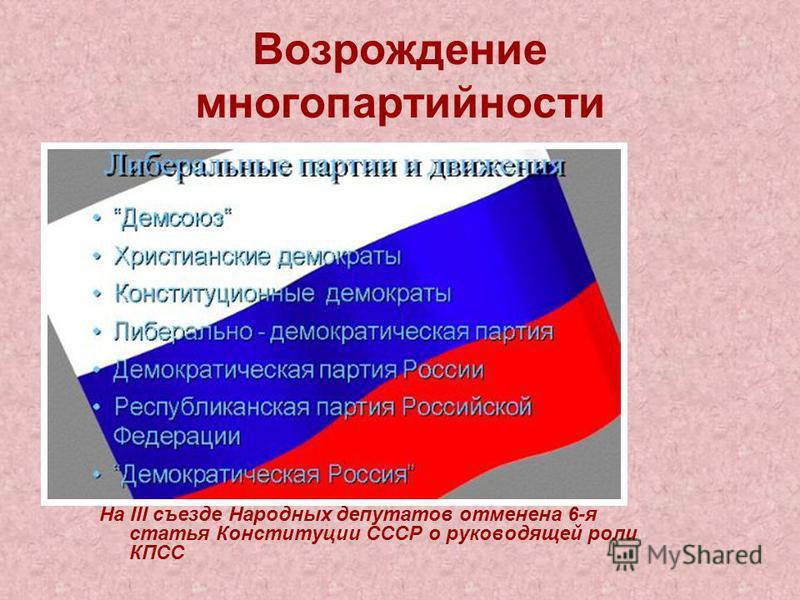 Возрождение многопартийности На III съезде Народных депутатов отменена 6-я статья Конституции СССР о руководящей роли КПСС