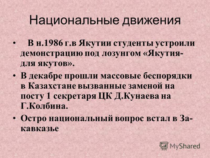 Национальные движения В н.1986 г.в Якутии студенты устроили демонстрацию под лозунгом «Якутия- для якутов». В декабре прошли массовые беспорядки в Казахстане вызванные заменой на посту 1 секретаря ЦК Д.Кунаева на Г.Колбина. Остро национальный вопрос
