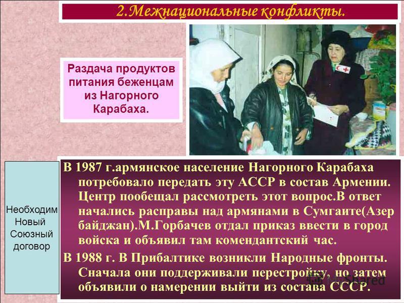 В 1987 г.армянское население Нагорного Карабаха потребовало передать эту АССР в состав Армении. Центр пообещал рассмотреть этот вопрос.В ответ начались расправы над армянами в Сумгаите(Азер байджан).М.Горбачев отдал приказ ввести в город войска и объ
