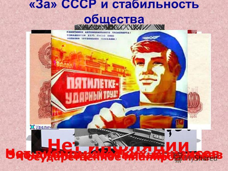 «За» СССР и стабильность общества Нет экономических кризисов Нет инфляции Экономика работает на госзаказ Государственное планирование