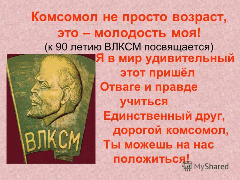 Комсомол не просто возраст, это – молодость моя! (к 90 летию ВЛКСМ посвящается) Я в мир удивительный этот пришёл Отваге и правде учиться Единственный друг, дорогой комсомол, Ты можешь на нас положиться!