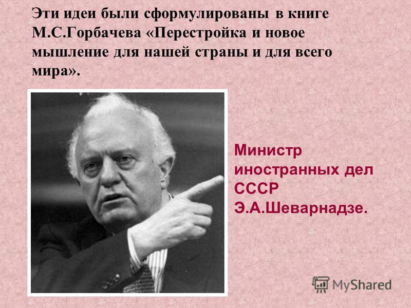 Эти идеи были сформулированы в книге М.С.Горбачева «Перестройка и новое мышление для нашей страны и для всего мира». Министр иностранных дел СССР Э.А.Шеварнадзе.