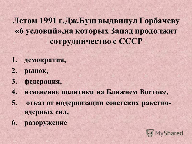 Летом 1991 г.Дж.Буш выдвинул Горбачеву «6 условий»,на которых Запад продолжит сотрудничество с СССР 1.демократия, 2.рынок, 3.федерация, 4. изменение политики на Ближнем Востоке, 5. отказ от модернизации советских ракетно- ядерных сил, 6.разоружение