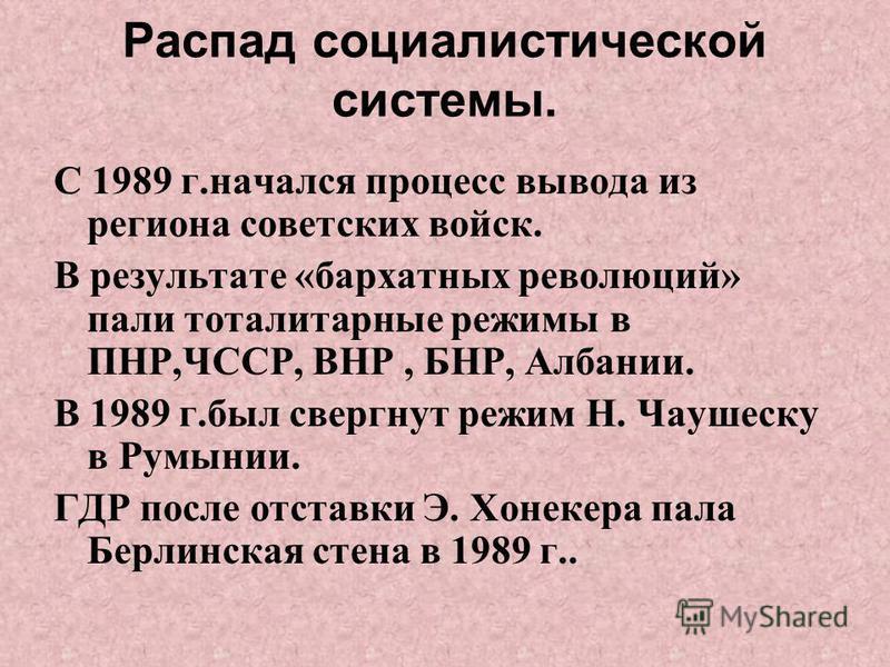Распад социалистической системы. С 1989 г.начался процесс вывода из региона советских войск. В результате «бархатных революций» пали тоталитарные режимы в ПНР,ЧССР, ВНР, БНР, Албании. В 1989 г.был свергнут режим Н. Чаушеску в Румынии. ГДР после отста