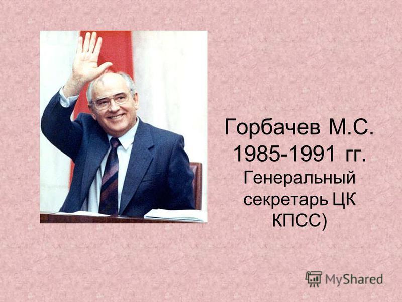 Горбачев М.С. 1985-1991 гг. Генеральный секретарь ЦК КПСС)