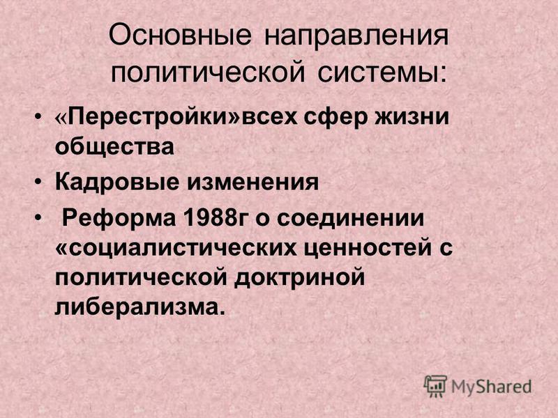 Основные направления политической системы: « Перестройки»всех сфер жизни общества Кадровые изменения Реформа 1988 г о соединении «социалистических ценностей с политической доктриной либерализма.