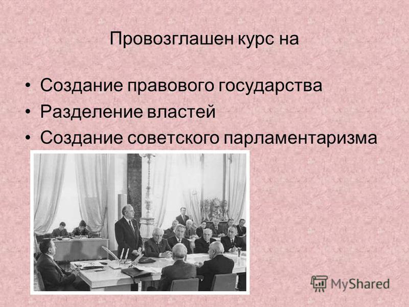Провозглашен курс на Создание правового государства Разделение властей Создание советского парламентаризма