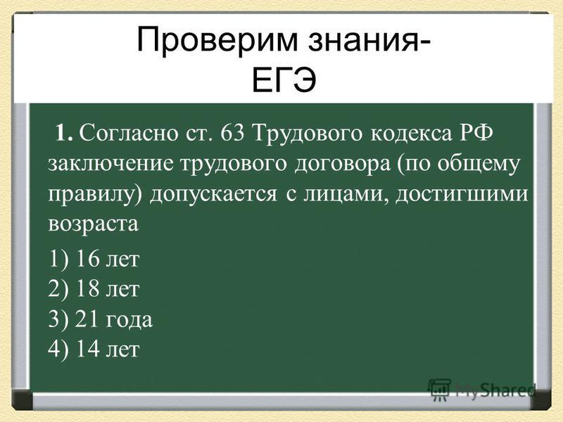 Проверим знания- ЕГЭ 1. Согласно ст. 63 Трудового кодекса РФ заключение трудового договора (по общему правилу) допускается с лицами, достигшими возраста 1) 16 лет 2) 18 лет 3) 21 года 4) 14 лет
