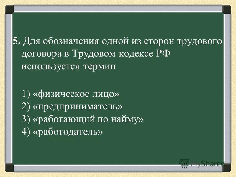 5. Для обозначения одной из сторон трудового договора в Трудовом кодексе РФ используется термин 1) «физическое лицо» 2) «предприниматель» 3) «работающий по найму» 4) «работодатель»