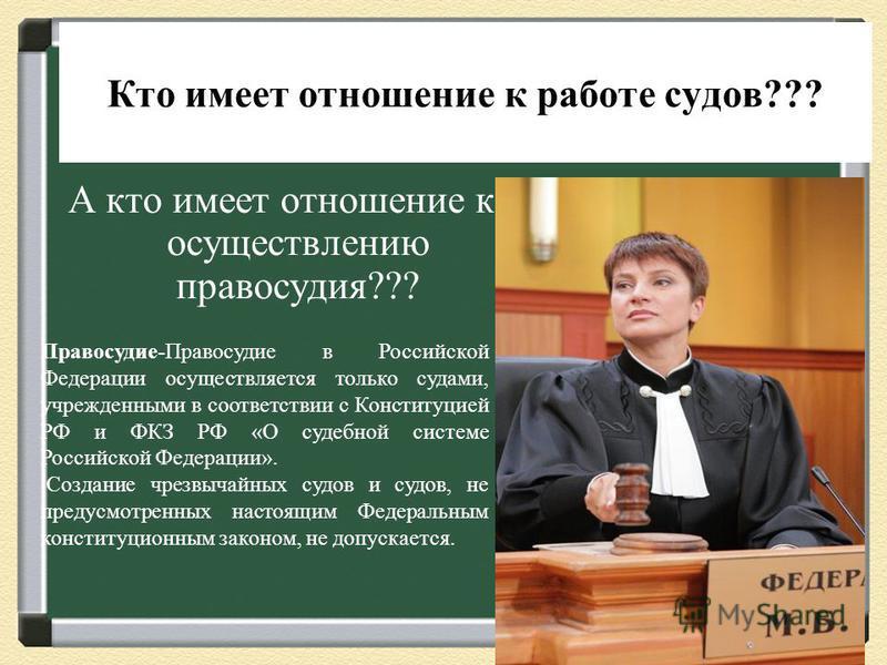 Кто имеет отношение к работе судов??? А кто имеет отношение к осуществлению правосудия??? Правосудие-Правосудие в Российской Федерации осуществляется только судами, учрежденными в соответствии с Конституцией РФ и ФКЗ РФ «О судебной системе Российской