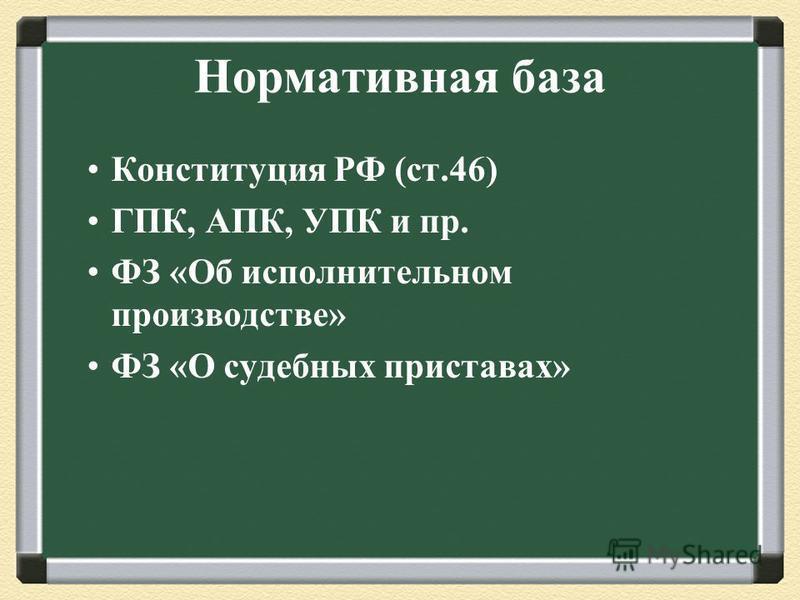 Конституция РФ (ст.46) ГПК, АПК, УПК и пр. ФЗ «Об исполнительном производстве» ФЗ «О судебных приставах» Нормативная база