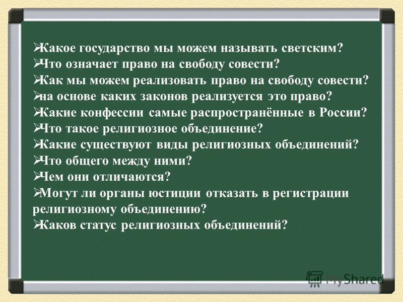 Какое государство мы можем называть светским? Что означает право на свободу совести? Как мы можем реализовать право на свободу совести? на основе каких законов реализуется это право? Какие конфессии самые распространённые в России? Что такое религиоз