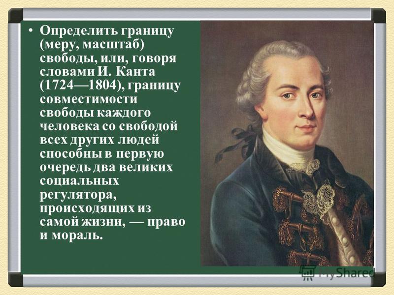 Определить границу (меру, масштаб) свободы, или, говоря словами И. Канта (17241804), границу совместимости свободы каждого человека со свободой всех других людей способны в первую очередь два великих социальных регулятора, происходящих из самой жизни
