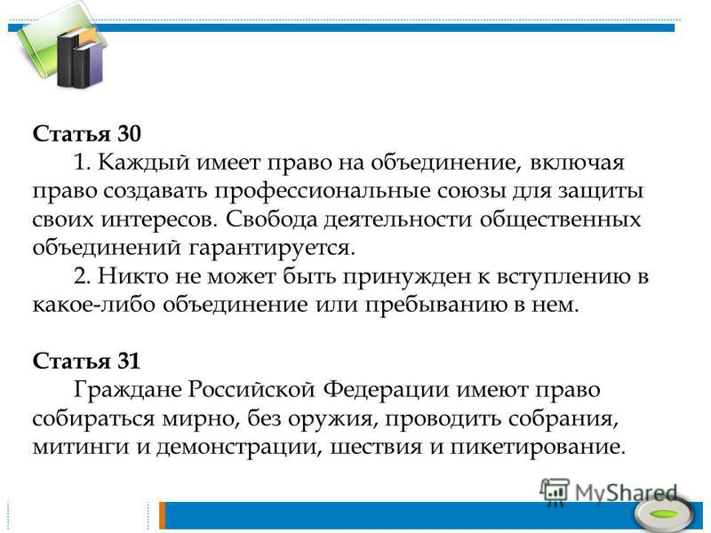 Статья 30 1. Каждый имеет право на объединение, включая право создавать профессиональные союзы для защиты своих интересов. Свобода деятельности общественных объединений гарантируется. 2. Никто не может быть принужден к вступлению в какое-либо объедин