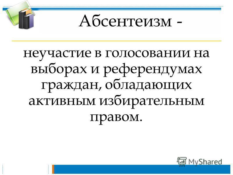 Абсентеизм - неучастие в голосовании на выборах и референдумах граждан, обладающих активным избирательным правом.