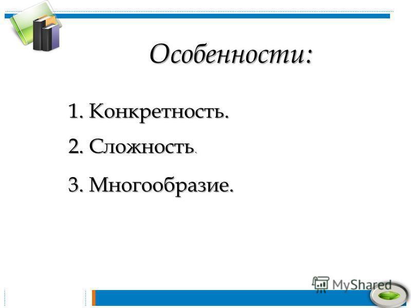 Особенности: 1. Конкретность. 2. Сложность. 3. Многообразие.