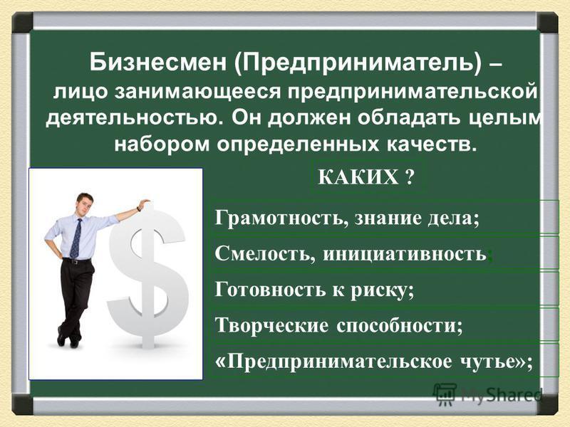 Бизнесмен (Предприниматель) – лицо занимающееся предпринимательской деятельностью. Он должен обладать целым набором определенных качеств. КАКИХ ? Грамотность, знание дела; Смелость, инициативность; Готовность к риску; Творческие способности; « Предпр