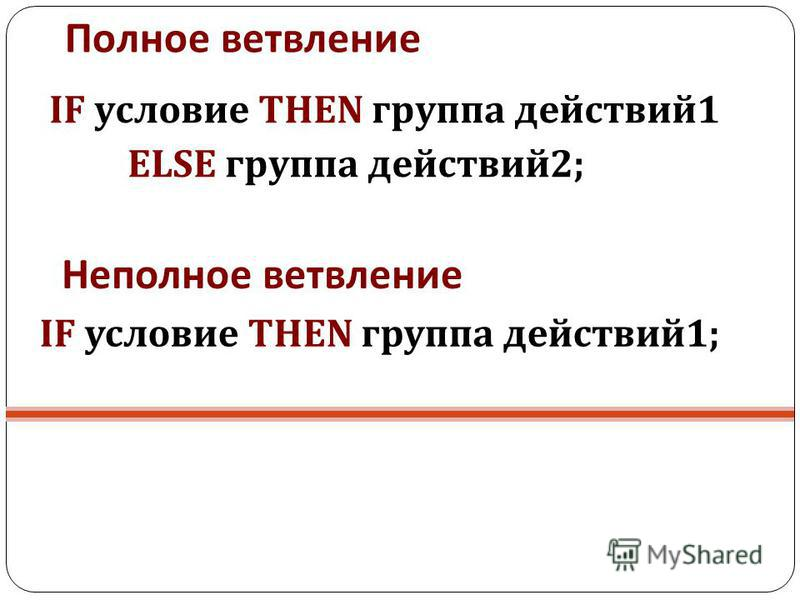 Полное ветвление IF условие THEN группа действий 1 ELSE группа действий 2; Неполное ветвление IF условие THEN группа действий 1;