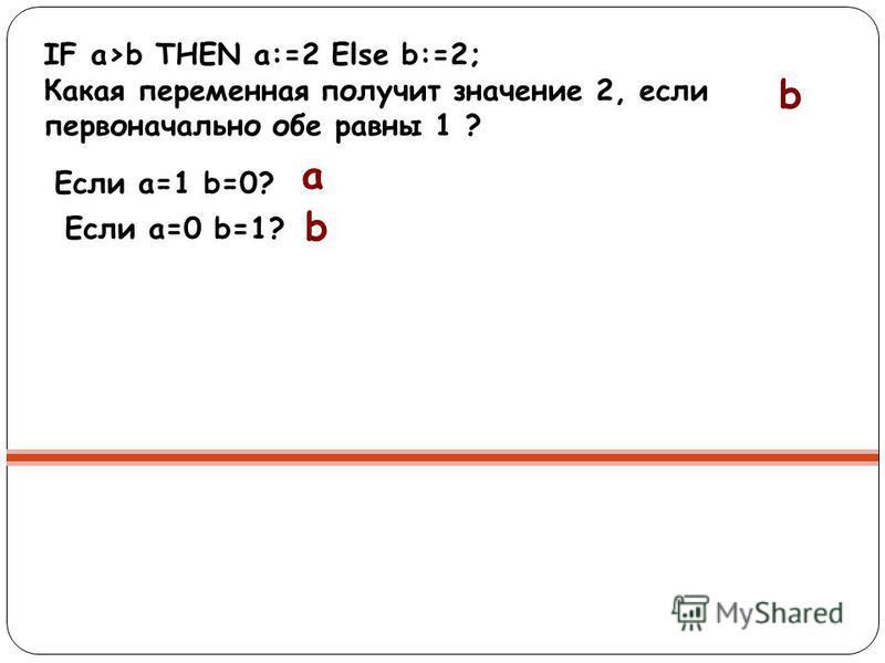 IF a>b THEN a:=2 Else b:=2; Какая переменная получит значение 2, если первоначально обе равны 1 ? b Если a=1 b=0? a b Если a=0 b=1?