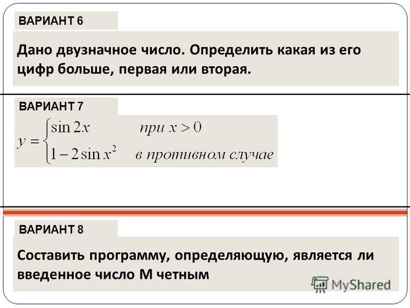 ВАРИАНТ 6 ВАРИАНТ 7 ВАРИАНТ 8 Дано двузначное число. Определить какая из его цифр больше, первая или вторая. Составить программу, определяющую, является ли введенное число М четным