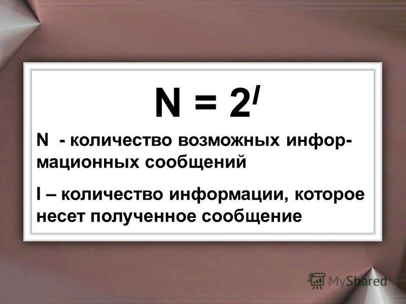 N = 2 I N - количество возможных информационных сообщений I – количество информации, которое несет полученное сообщение