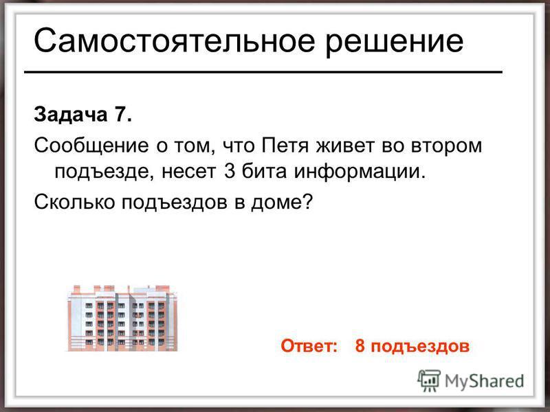 Самостоятельное решение Задача 7. Сообщение о том, что Петя живет во втором подъезде, несет 3 бита информации. Сколько подъездов в доме? Ответ: 8 подъездов
