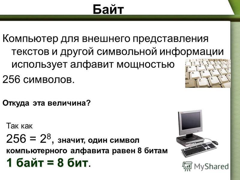 Байт Компьютер для внешнего представления текстов и другой символьной информации использует алфавит мощностью 256 символов. Откуда эта величина? Так как 256 = 2 8, значит, один символ компьютерного алфавита равен 8 битам 1 байт = 8 бит 1 байт = 8 бит