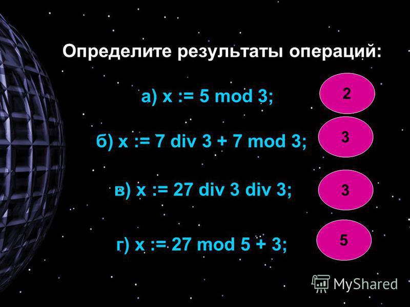 Определите результаты операций: а) х := 5 mod 3; б) х := 7 div 3 + 7 mod 3; в) х := 27 div 3 div 3; г) х := 27 mod 5 + 3; 2 3 3 5