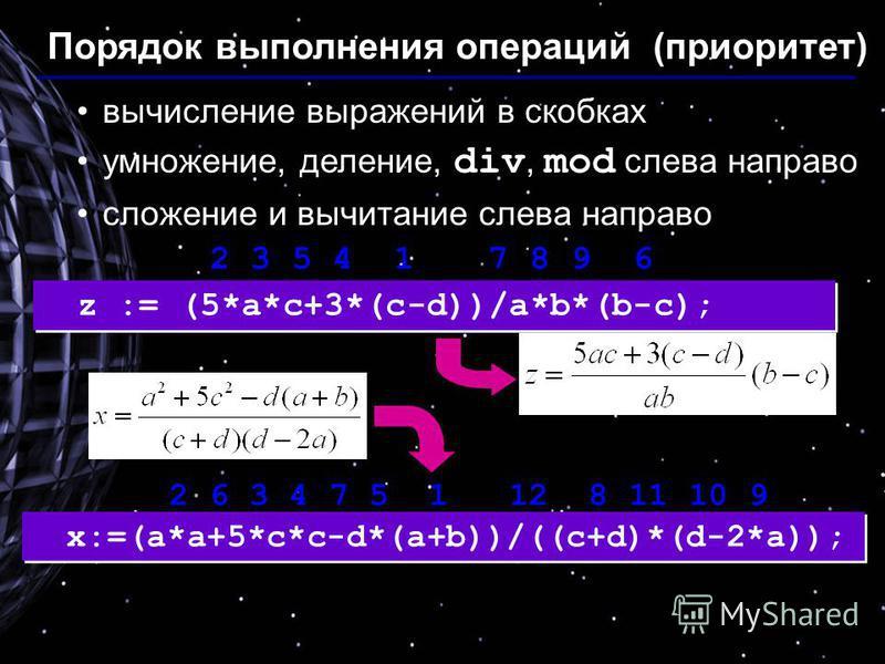 Порядок выполнения операций (приоритет) вычисление выражений в скобках умножение, деление, div, mod слева направо сложение и вычитание слева направо z := (5*a*c+3*(c-d))/a*b*(b-c); x:=(a*a+5*c*c-d*(a+b))/((c+d)*(d-2*a)); 2 3 5 4 1 7 8 9 6 2 6 3 4 7 5