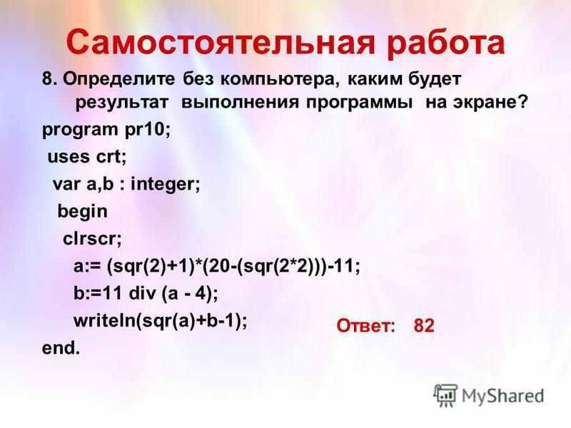 Самостоятельная работа 8. Определите без компьютера, каким будет результат выполнения программы на экране? program pr10; uses crt; var a,b : integer; begin clrscr; a:= (sqr(2)+1)*(20-(sqr(2*2)))-11; b:=11 div (a - 4); writeln(sqr(a)+b-1); end. Ответ: